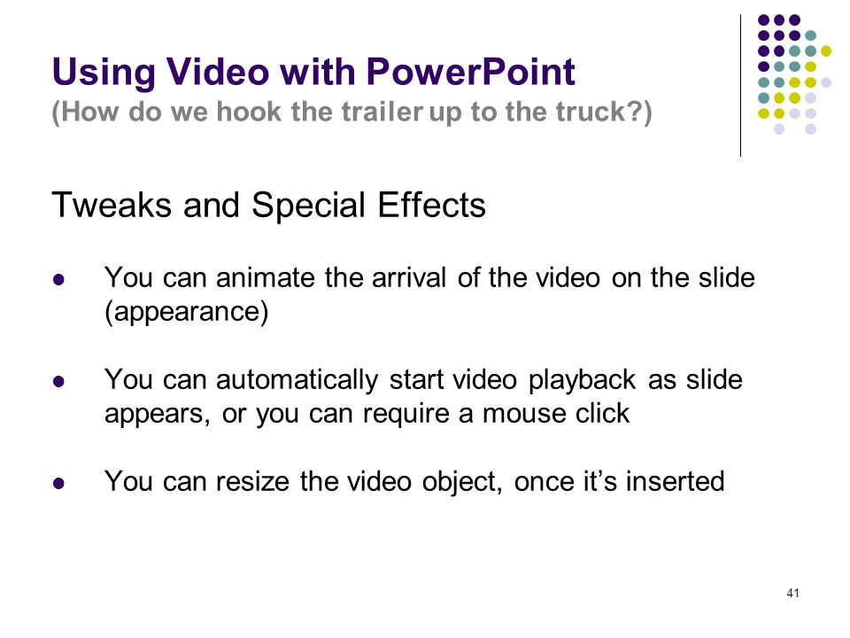 41 Using Video with PowerPoint (How do we hook the trailer up to the truck?) Tweaks and Special Effects You can animate the arrival of the video on th