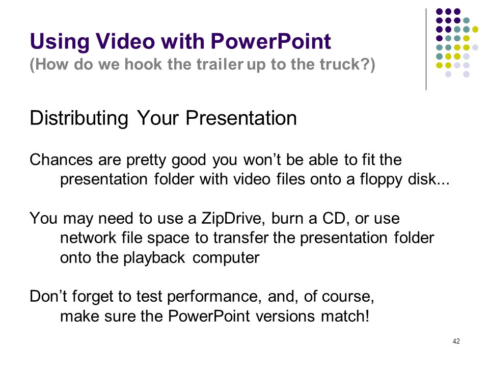 42 Using Video with PowerPoint (How do we hook the trailer up to the truck ) Distributing Your Presentation Chances are pretty good you won't be able to fit the presentation folder with video files onto a floppy disk...