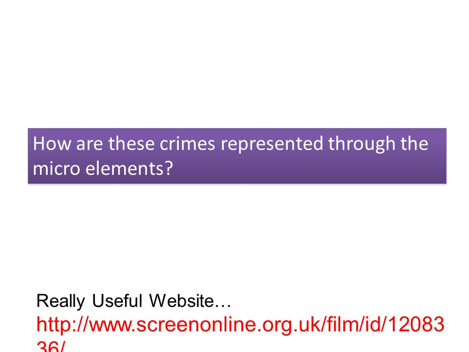 How are these crimes represented through the micro elements? Really Useful Website… http://www.screenonline.org.uk/film/id/12083 36/