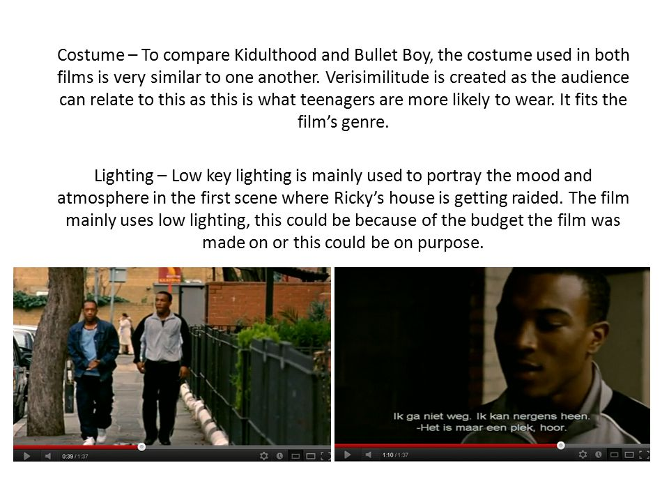 Costume – To compare Kidulthood and Bullet Boy, the costume used in both films is very similar to one another. Verisimilitude is created as the audien