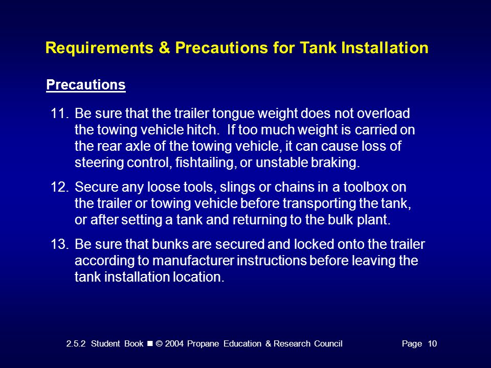 2.5.2 Student Book © 2004 Propane Education & Research CouncilPage 10 Requirements & Precautions for Tank Installation Precautions 11.Be sure that the trailer tongue weight does not overload the towing vehicle hitch.