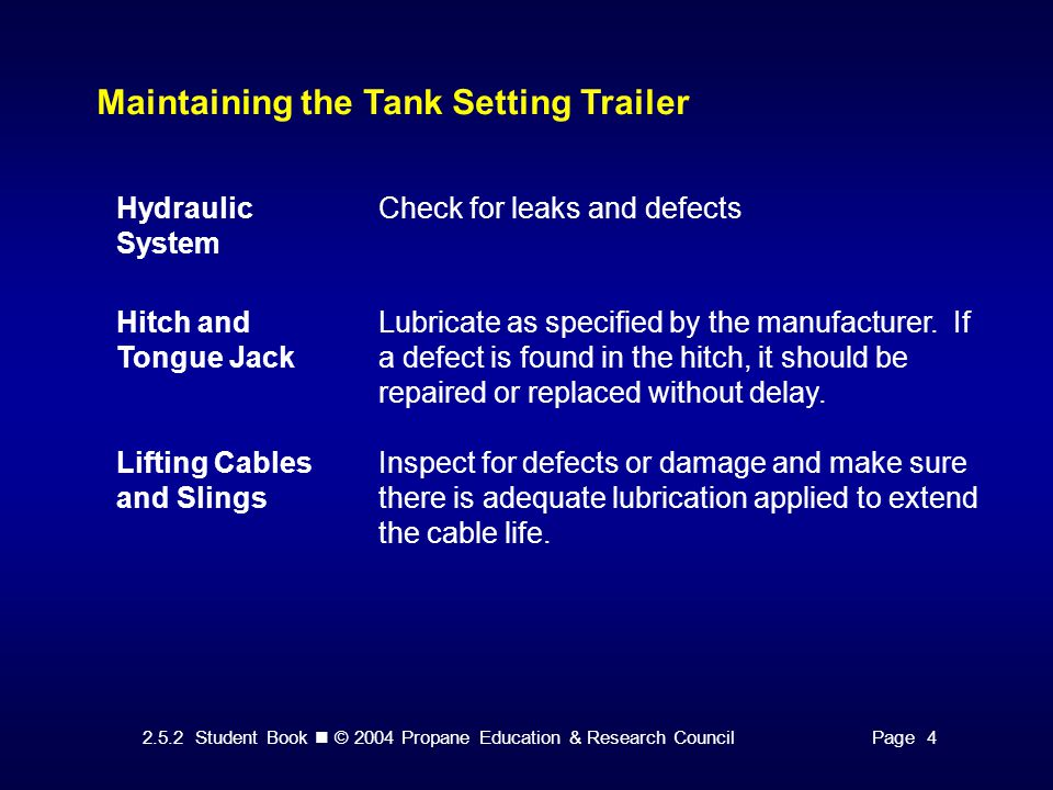 2.5.2 Student Book © 2004 Propane Education & Research CouncilPage 4 Maintaining the Tank Setting Trailer Hydraulic System Check for leaks and defects Hitch and Tongue Jack Lubricate as specified by the manufacturer.