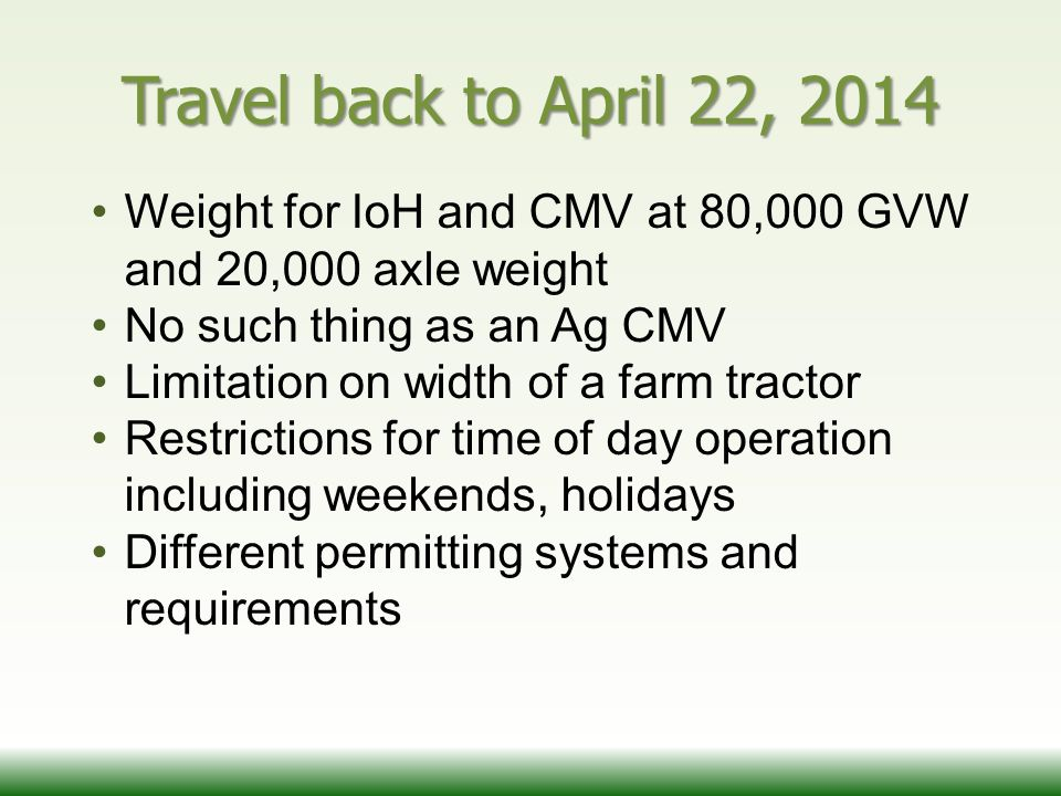 Travel back to April 22, 2014 Weight for IoH and CMV at 80,000 GVW and 20,000 axle weight No such thing as an Ag CMV Limitation on width of a farm tractor Restrictions for time of day operation including weekends, holidays Different permitting systems and requirements