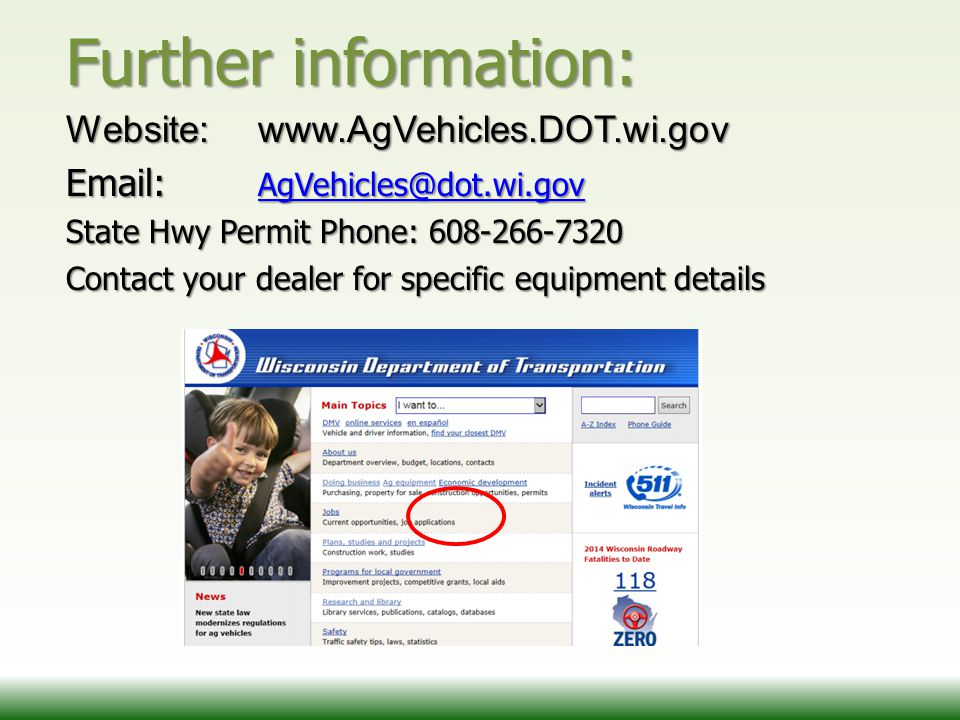 Further information: Website: www.AgVehicles.DOT.wi.gov Email: AgVehicles@dot.wi.gov AgVehicles@dot.wi.gov State Hwy Permit Phone: 608-266-7320 Contact your dealer for specific equipment details Screen shot of website