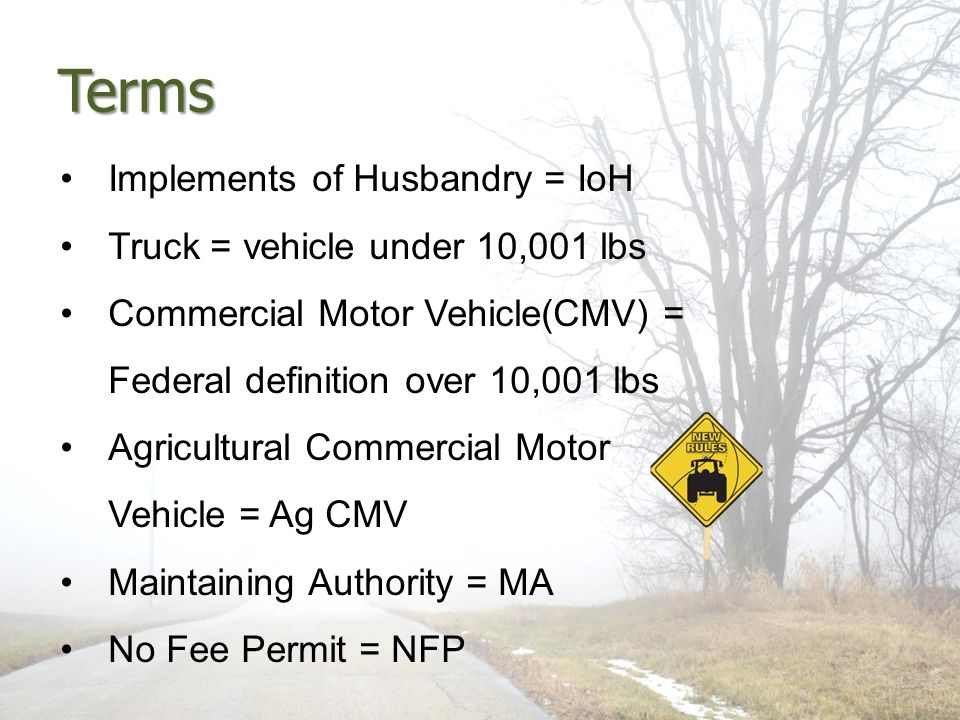 Terms Implements of Husbandry = IoH Truck = vehicle under 10,001 lbs Commercial Motor Vehicle(CMV) = Federal definition over 10,001 lbs Agricultural C