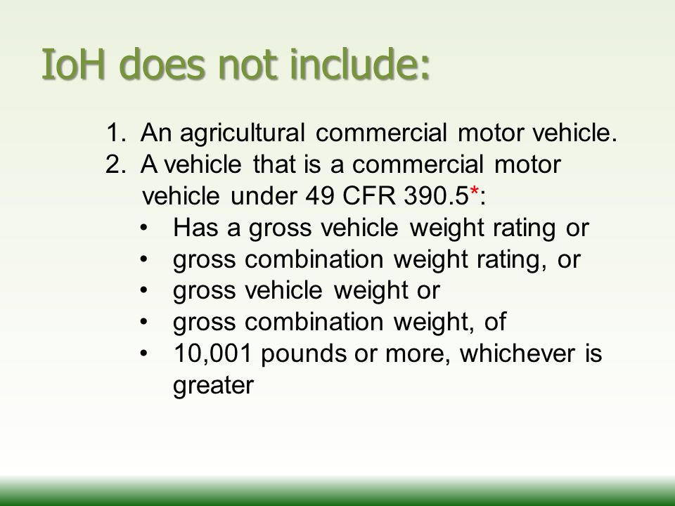 IoH does not include: 1. An agricultural commercial motor vehicle. 2. A vehicle that is a commercial motor vehicle under 49 CFR 390.5*: Has a gross ve