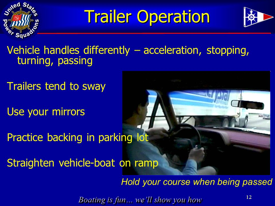 Boating is fun… we'll show you how Trailer Operation 12 Hold your course when being passed Vehicle handles differently – acceleration, stopping, turni