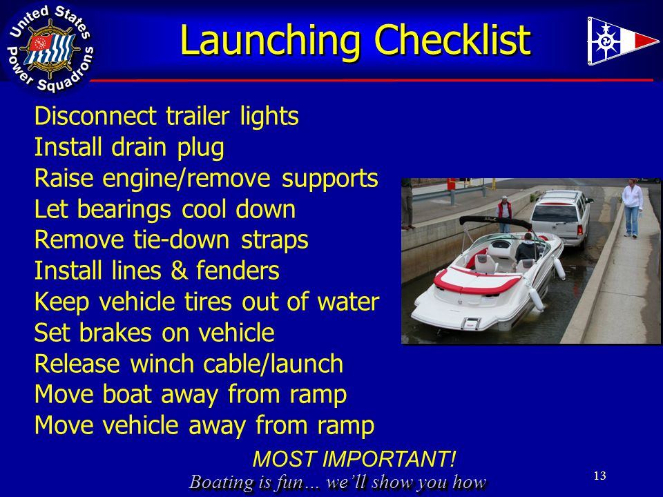 Boating is fun… we'll show you how Launching Checklist Disconnect trailer lights Install drain plug Raise engine/remove supports Let bearings cool down Remove tie-down straps Install lines & fenders Keep vehicle tires out of water Set brakes on vehicle Release winch cable/launch Move boat away from ramp Move vehicle away from ramp 13 MOST IMPORTANT!