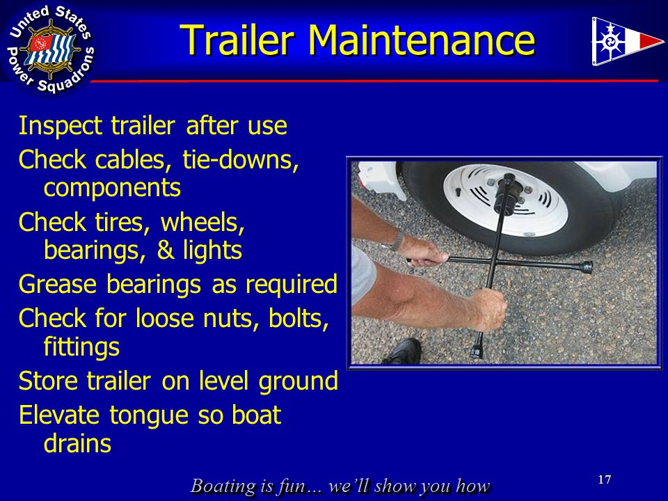 Boating is fun… we'll show you how Trailer Maintenance Inspect trailer after use Check cables, tie-downs, components Check tires, wheels, bearings, & lights Grease bearings as required Check for loose nuts, bolts, fittings Store trailer on level ground Elevate tongue so boat drains 17