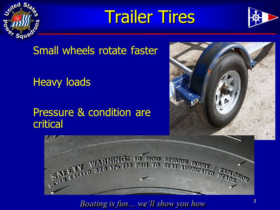 Boating is fun… we'll show you how Trailer Tires Small wheels rotate faster Heavy loads 3 Pressure & condition are critical