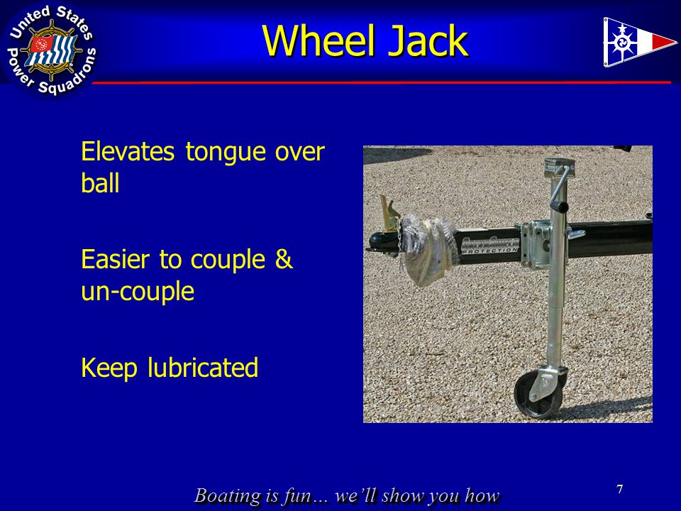 Boating is fun… we'll show you how Wheel Jack Elevates tongue over ball Easier to couple & un-couple Keep lubricated 7