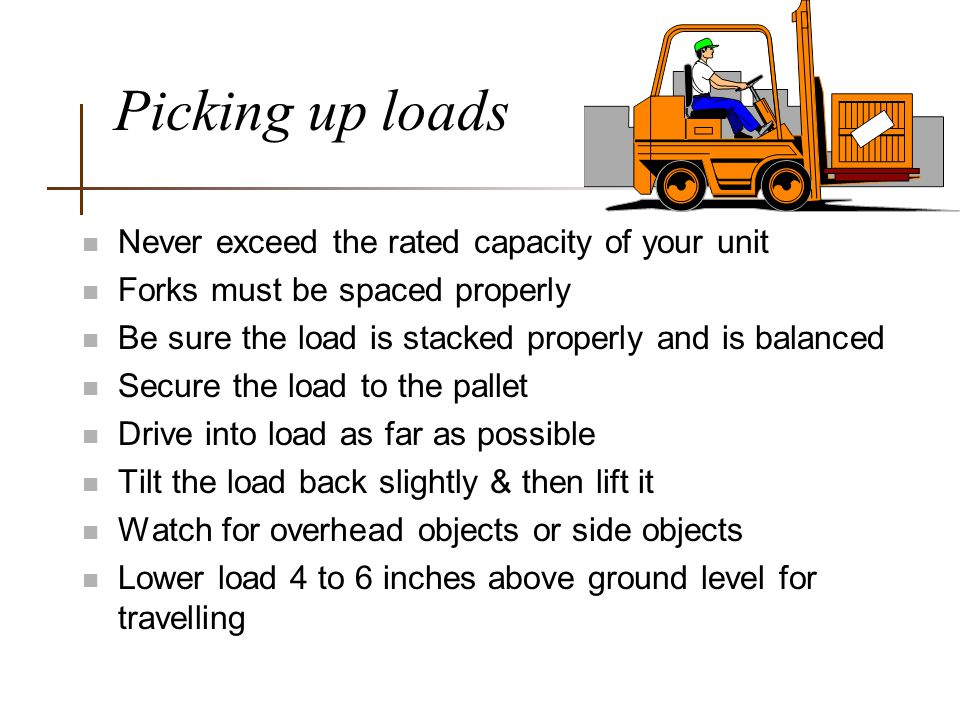 Picking up loads n Never exceed the rated capacity of your unit n Forks must be spaced properly n Be sure the load is stacked properly and is balanced