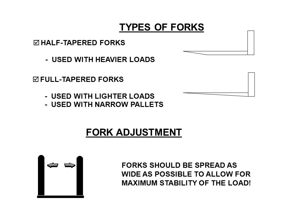 FORK ADJUSTMENT FORKS SHOULD BE SPREAD AS WIDE AS POSSIBLE TO ALLOW FOR MAXIMUM STABILITY OF THE LOAD!  HALF-TAPERED FORKS - USED WITH HEAVIER LOADS