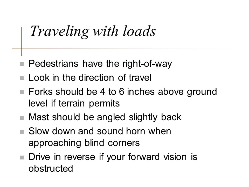 Traveling with loads n Pedestrians have the right-of-way n Look in the direction of travel n Forks should be 4 to 6 inches above ground level if terra