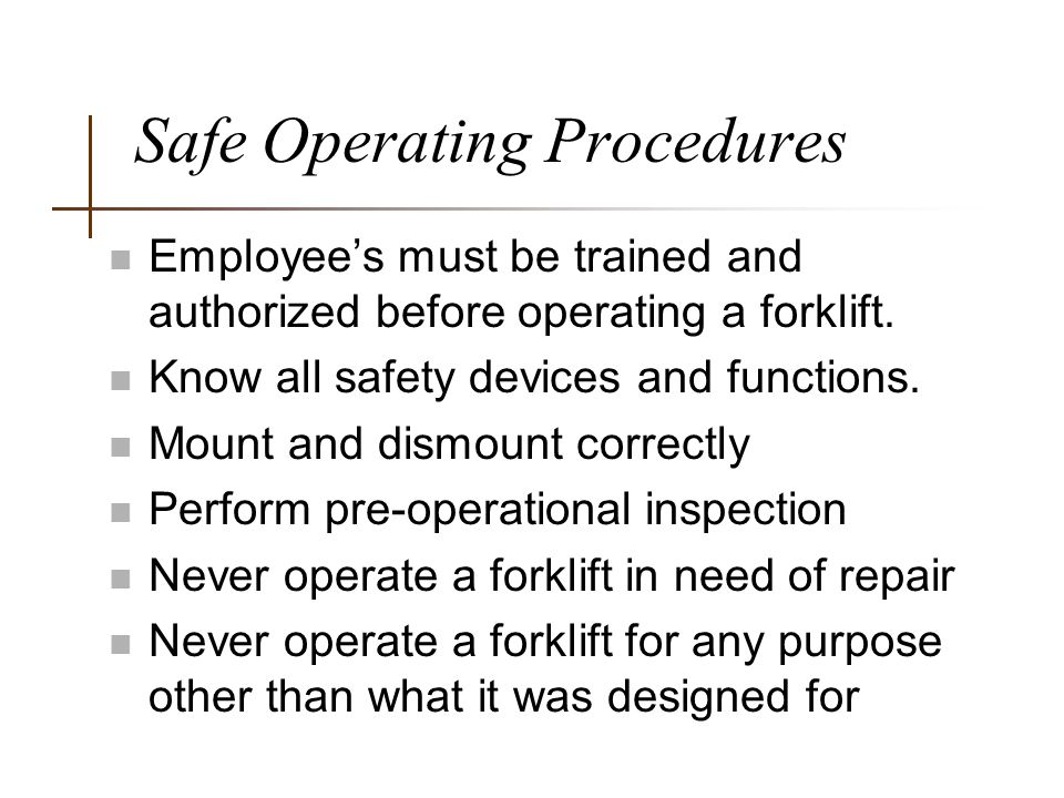 Safe Operating Procedures n Employee's must be trained and authorized before operating a forklift. n Know all safety devices and functions. n Mount an