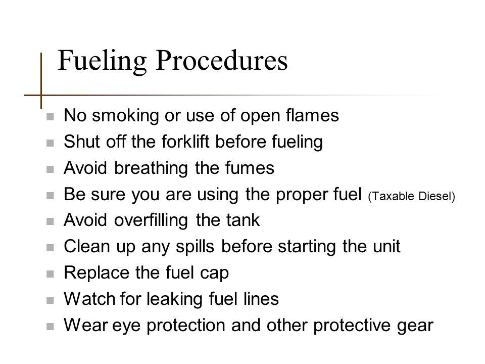 Fueling Procedures n No smoking or use of open flames n Shut off the forklift before fueling n Avoid breathing the fumes n Be sure you are using the p
