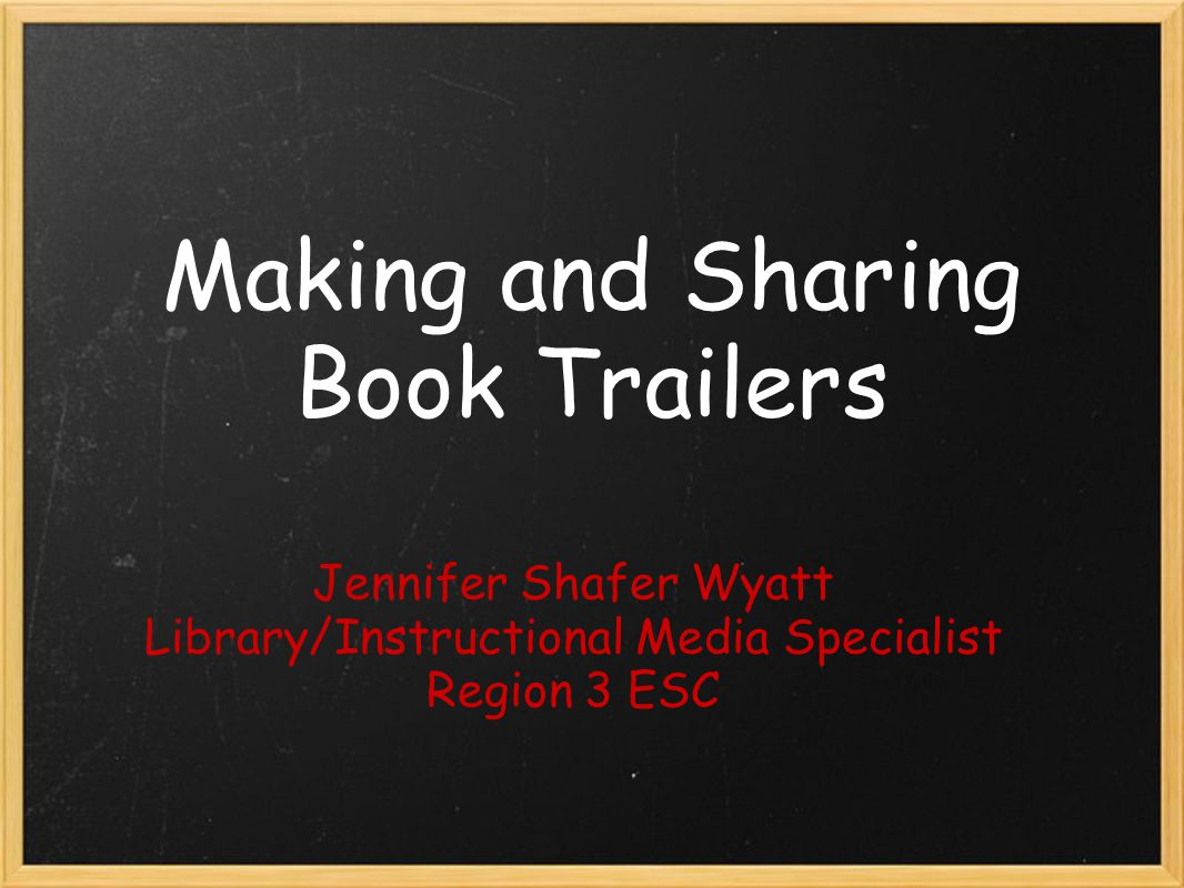 Making and Sharing Book Trailers Jennifer Shafer Wyatt Library/Instructional Media Specialist Region 3 ESC