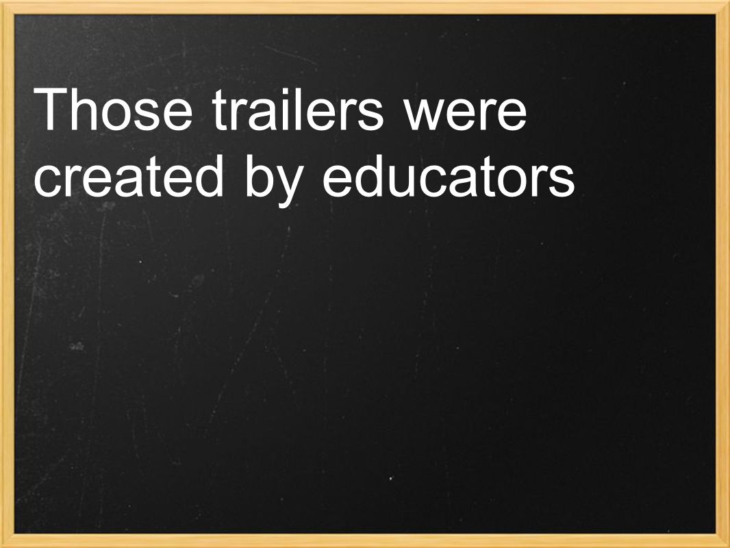 Those trailers were created by educators