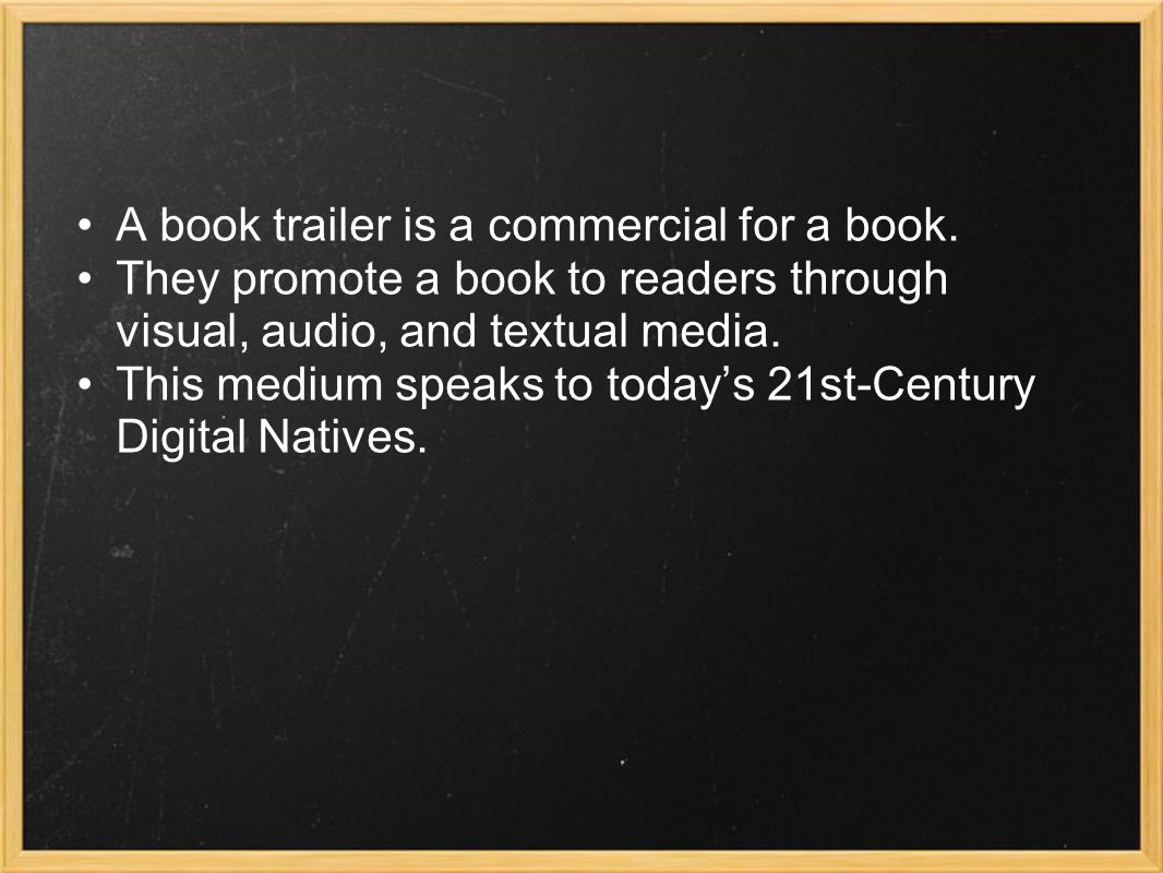 Book trailers should: Promote reading to visual learners Encourage students to read the featured book Give the reader a taste of the book Leave the reader wanting more Conform to ethical use of information standards