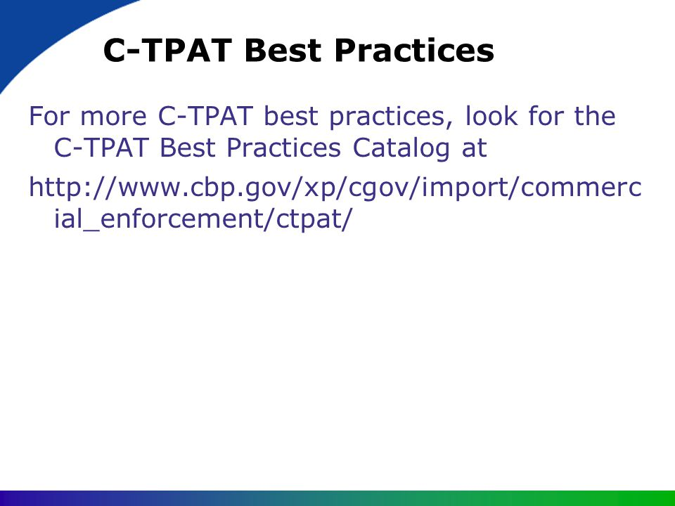 C-TPAT Best Practices For more C-TPAT best practices, look for the C-TPAT Best Practices Catalog at http://www.cbp.gov/xp/cgov/import/commerc ial_enfo