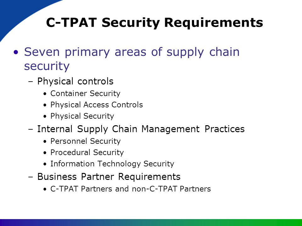 C-TPAT Security Requirements Seven primary areas of supply chain security –Physical controls Container Security Physical Access Controls Physical Secu