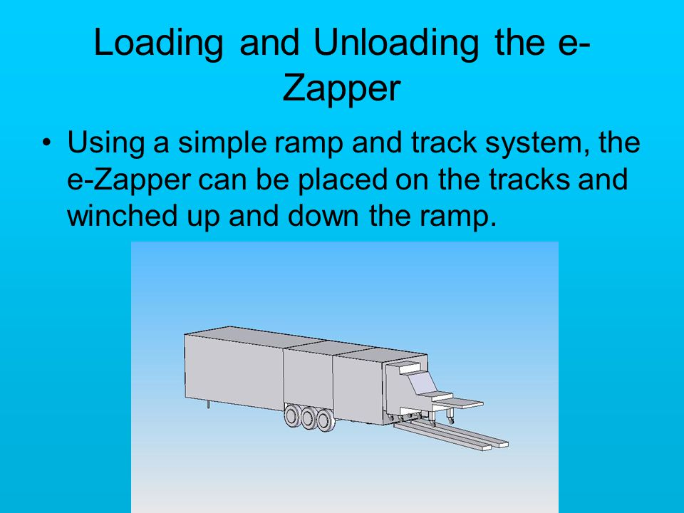 Loading and Unloading the e- Zapper Using a simple ramp and track system, the e-Zapper can be placed on the tracks and winched up and down the ramp.