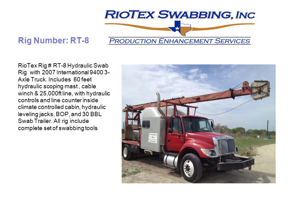 Rig Number: RT-8 RioTex Rig # RT-8 Hydraulic Swab Rig with 2007 International 9400 3- Axle Truck. Includes 60 feet hydraulic scoping mast, cable winch