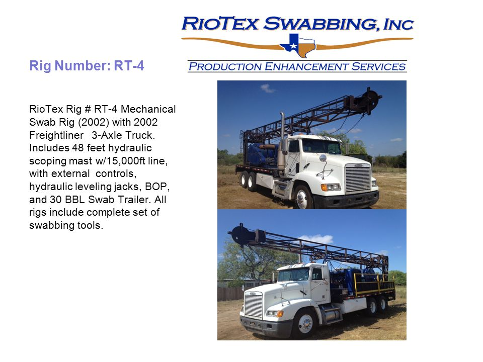 Rig Number: RT-4 RioTex Rig # RT-4 Mechanical Swab Rig (2002) with 2002 Freightliner 3-Axle Truck. Includes 48 feet hydraulic scoping mast w/15,000ft