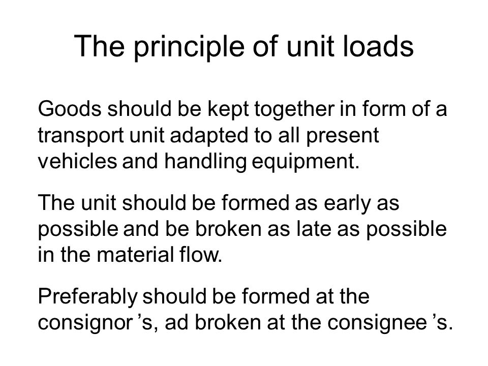 The principle of unit loads Goods should be kept together in form of a transport unit adapted to all present vehicles and handling equipment.