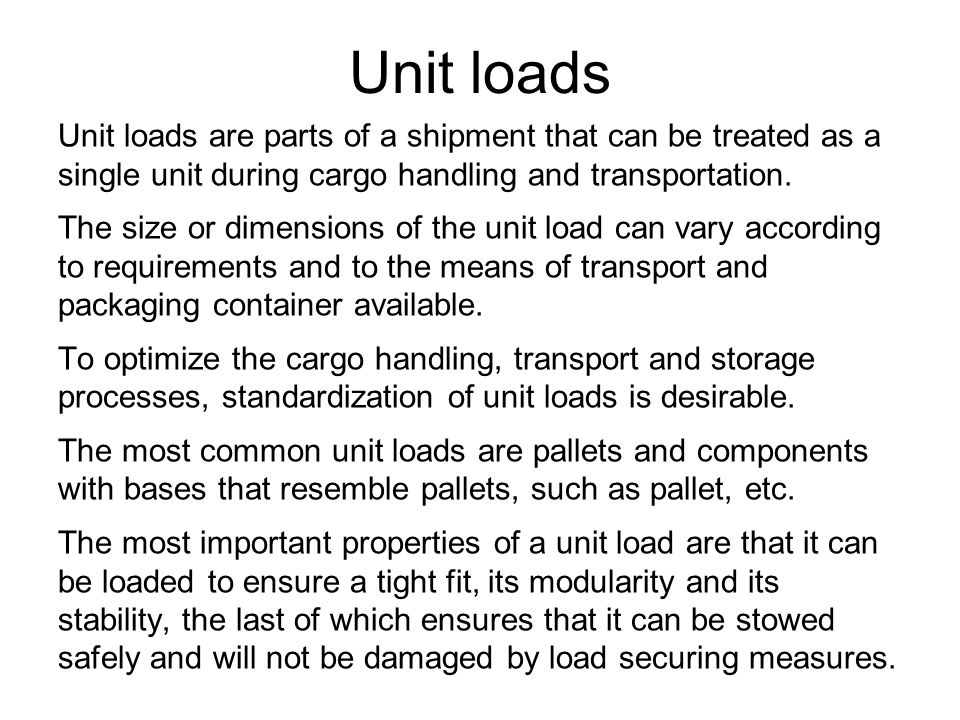 Unit loads Unit loads are parts of a shipment that can be treated as a single unit during cargo handling and transportation.