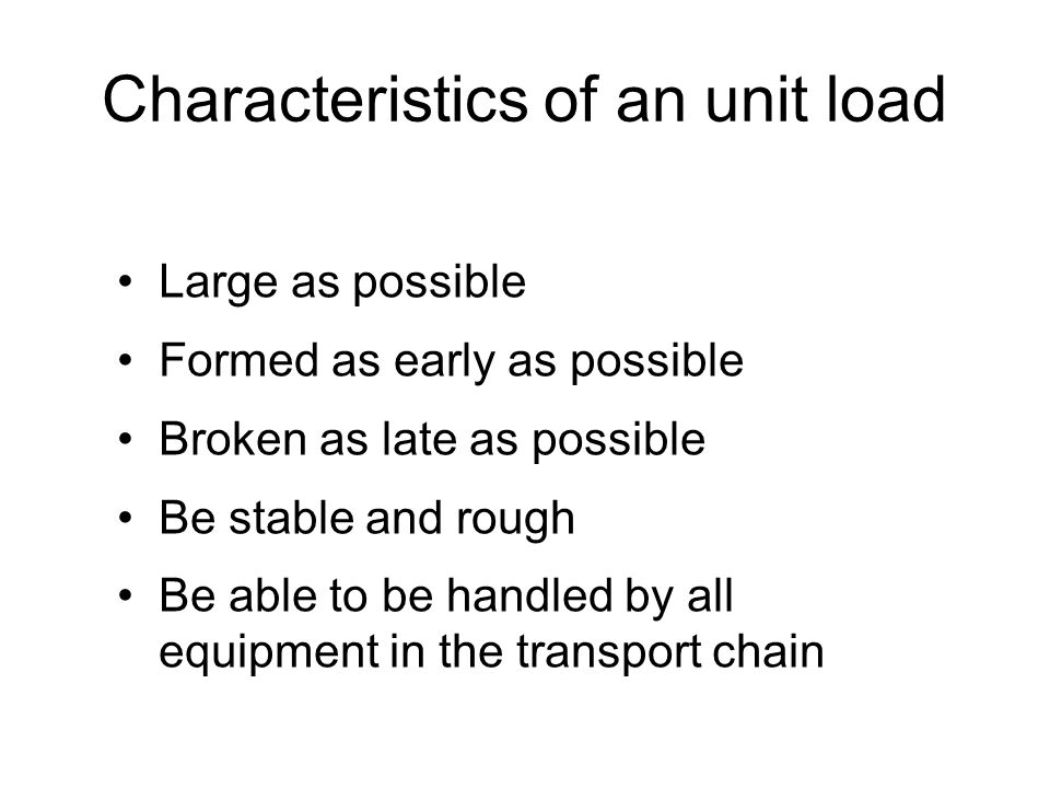 Characteristics of an unit load Large as possible Formed as early as possible Broken as late as possible Be stable and rough Be able to be handled by all equipment in the transport chain