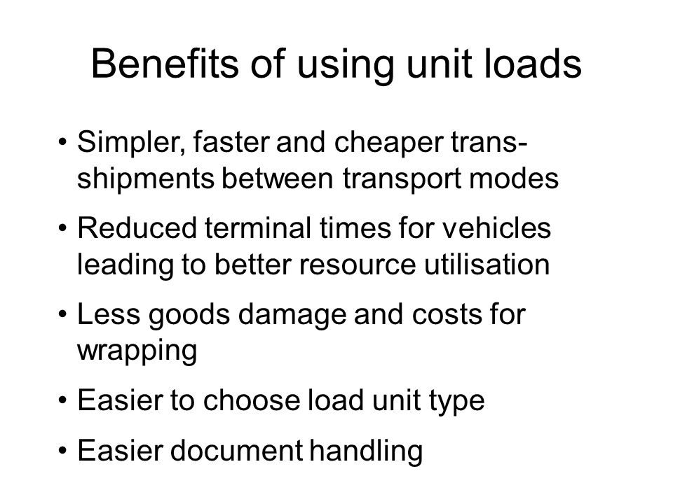 Benefits of using unit loads Simpler, faster and cheaper trans- shipments between transport modes Reduced terminal times for vehicles leading to better resource utilisation Less goods damage and costs for wrapping Easier to choose load unit type Easier document handling