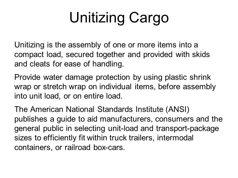 Unitizing Cargo Unitizing is the assembly of one or more items into a compact load, secured together and provided with skids and cleats for ease of handling.