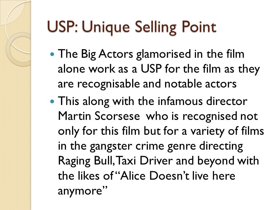 USP: Unique Selling Point The Big Actors glamorised in the film alone work as a USP for the film as they are recognisable and notable actors This along with the infamous director Martin Scorsese who is recognised not only for this film but for a variety of films in the gangster crime genre directing Raging Bull, Taxi Driver and beyond with the likes of Alice Doesn't live here anymore