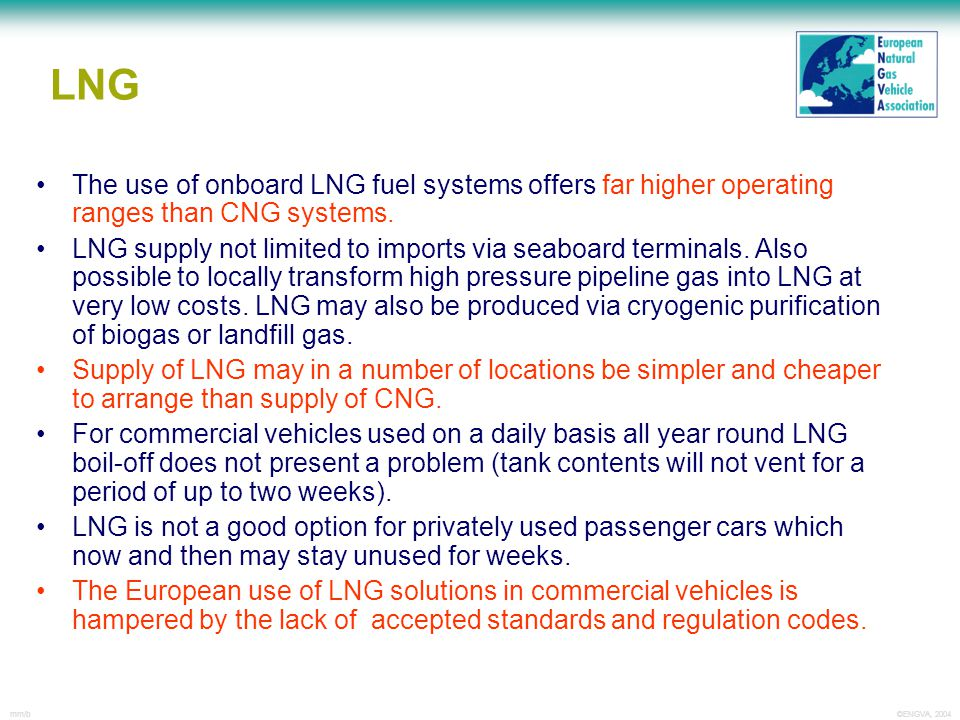 ©ENGVA, 2004mm/b y LNG The use of onboard LNG fuel systems offers far higher operating ranges than CNG systems. LNG supply not limited to imports via