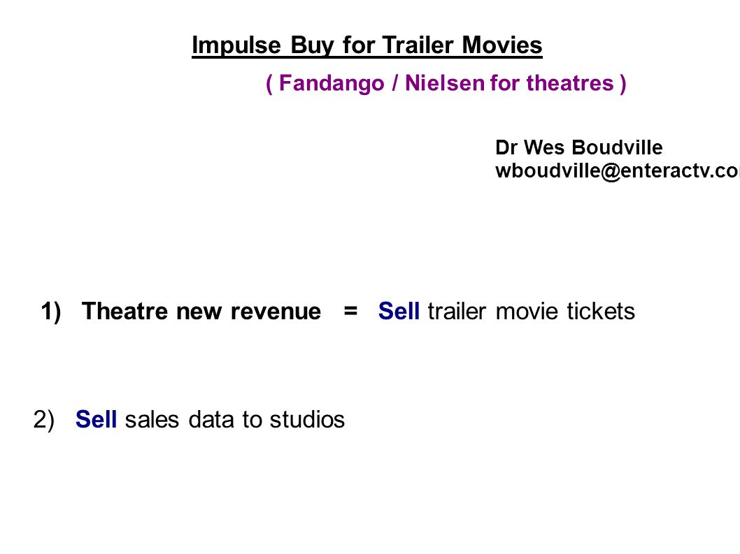 Impulse Buy for Trailer Movies 1) Theatre new revenue = Sell trailer movie tickets 2) Sell sales data to studios Dr Wes Boudville wboudville@enteractv.com ( Fandango / Nielsen for theatres )