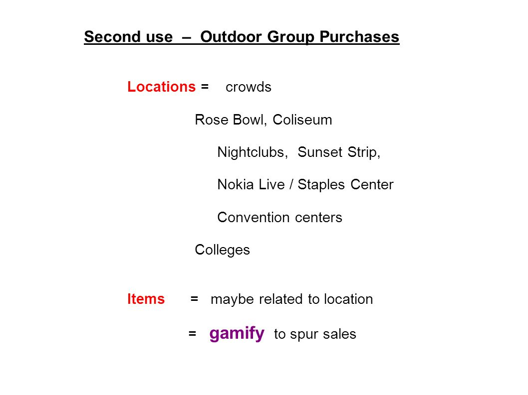 Second use – Outdoor Group Purchases Locations = crowds Rose Bowl, Coliseum Nightclubs, Sunset Strip, Nokia Live / Staples Center Convention centers Colleges Items = maybe related to location = gamify to spur sales
