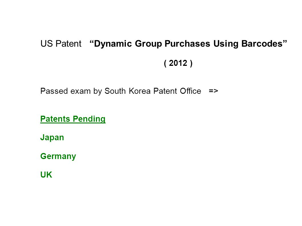 US Patent Dynamic Group Purchases Using Barcodes ( 2012 ) Passed exam by South Korea Patent Office => Patents Pending Japan Germany UK