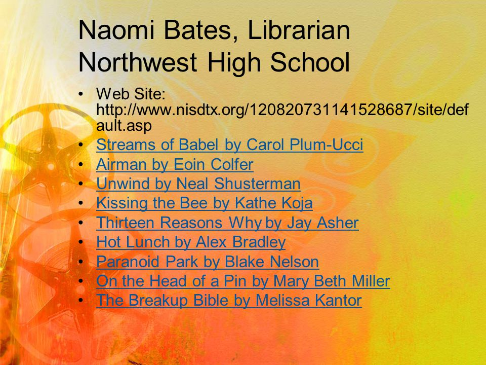 Naomi Bates, Librarian Northwest High School Web Site: http://www.nisdtx.org/120820731141528687/site/def ault.asp Streams of Babel by Carol Plum-Ucci Airman by Eoin Colfer Unwind by Neal Shusterman Kissing the Bee by Kathe Koja Thirteen Reasons Why by Jay Asher Hot Lunch by Alex Bradley Paranoid Park by Blake Nelson On the Head of a Pin by Mary Beth Miller The Breakup Bible by Melissa Kantor