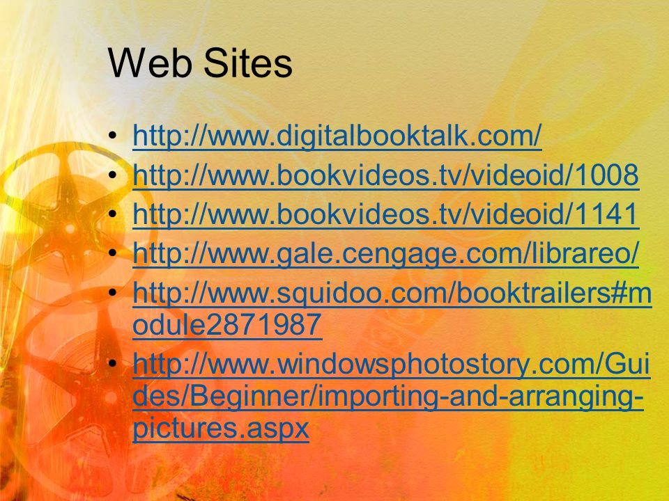 Web Sites http://www.digitalbooktalk.com/ http://www.bookvideos.tv/videoid/1008 http://www.bookvideos.tv/videoid/1141 http://www.gale.cengage.com/librareo/ http://www.squidoo.com/booktrailers#m odule2871987http://www.squidoo.com/booktrailers#m odule2871987 http://www.windowsphotostory.com/Gui des/Beginner/importing-and-arranging- pictures.aspxhttp://www.windowsphotostory.com/Gui des/Beginner/importing-and-arranging- pictures.aspx