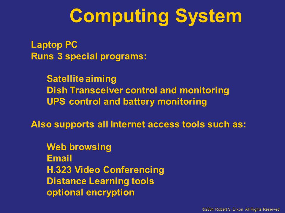 Computing System Laptop PC Runs 3 special programs: Satellite aiming Dish Transceiver control and monitoring UPS control and battery monitoring Also supports all Internet access tools such as: Web browsing Email H.323 Video Conferencing Distance Learning tools optional encryption ©2004 Robert S.