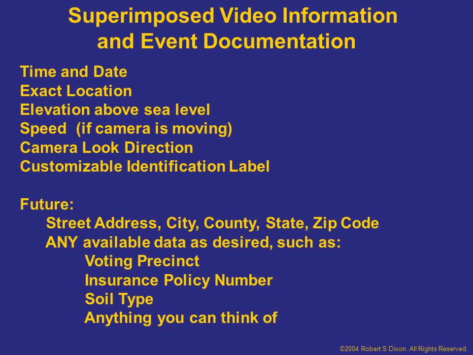 Superimposed Video Information and Event Documentation Time and Date Exact Location Elevation above sea level Speed (if camera is moving) Camera Look Direction Customizable Identification Label Future: Street Address, City, County, State, Zip Code ANY available data as desired, such as: Voting Precinct Insurance Policy Number Soil Type Anything you can think of ©2004 Robert S Dixon.