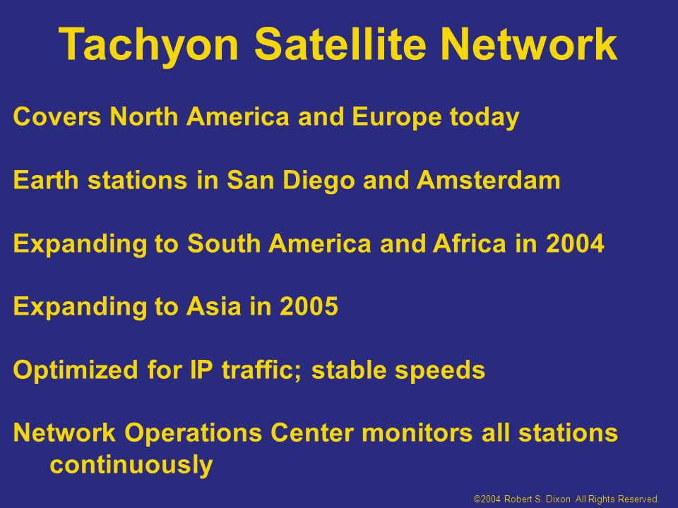 Tachyon Satellite Network Covers North America and Europe today Earth stations in San Diego and Amsterdam Expanding to South America and Africa in 2004 Expanding to Asia in 2005 Optimized for IP traffic; stable speeds Network Operations Center monitors all stations continuously ©2004 Robert S.