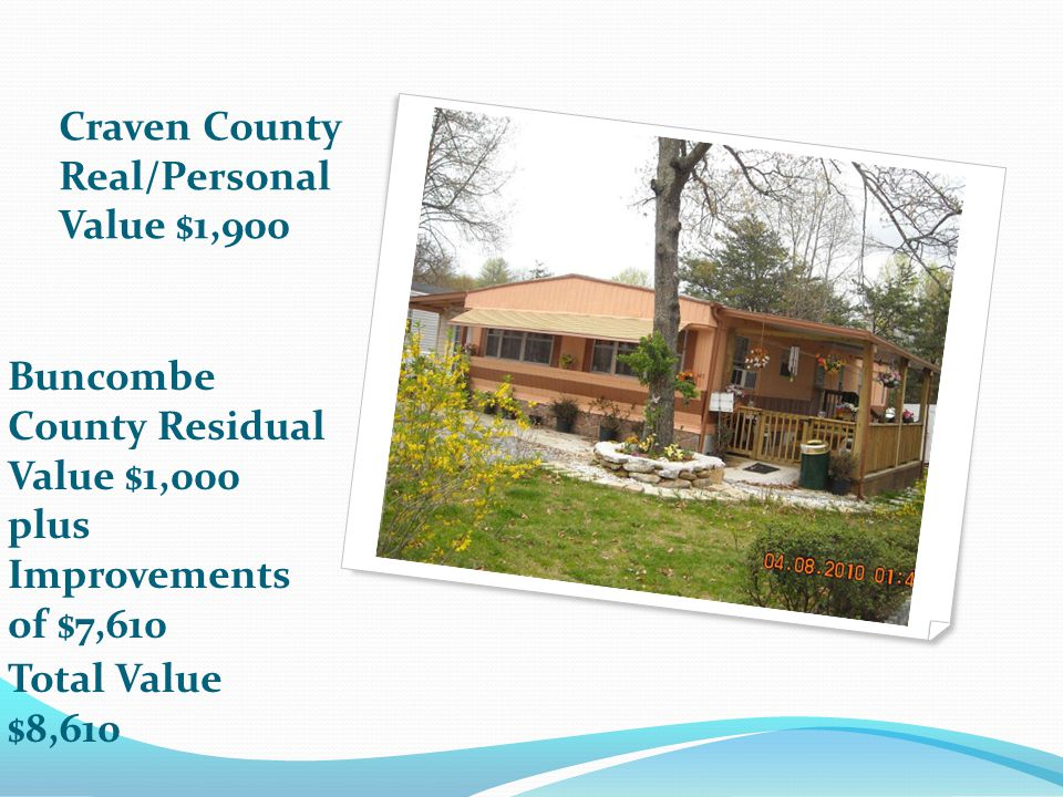 Craven County Real/Personal Value $1,900 Buncombe County Residual Value $1,000 plus Improvements of $7,610 Total Value $8,610