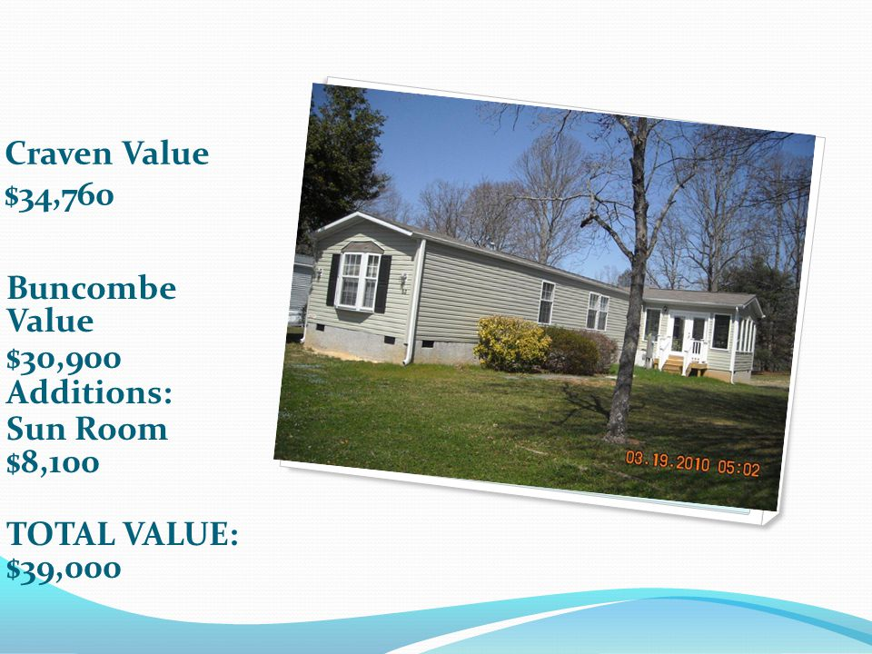 Craven Value $34,760 Buncombe Value $30,900 Additions: Sun Room $8,100 TOTAL VALUE: $39,000