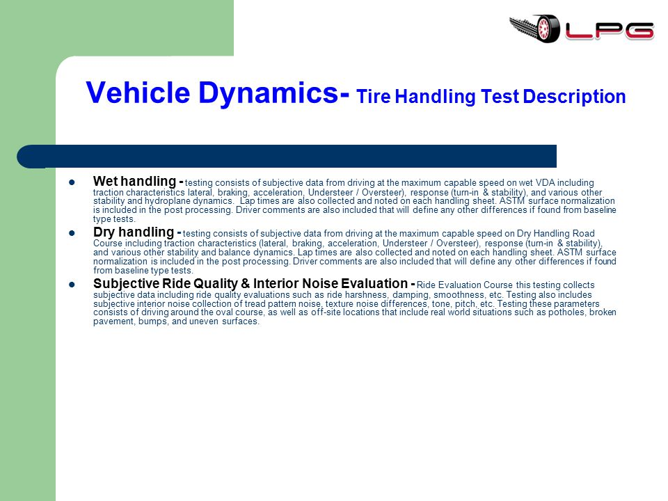 Vehicle Dynamics- Tire Handling Test Description Wet handling - testing consists of subjective data from driving at the maximum capable speed on wet V