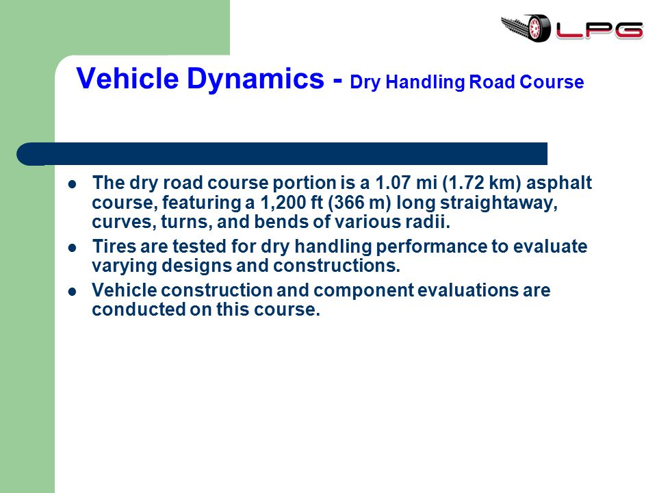 Vehicle Dynamics - Dry Handling Road Course The dry road course portion is a 1.07 mi (1.72 km) asphalt course, featuring a 1,200 ft (366 m) long strai