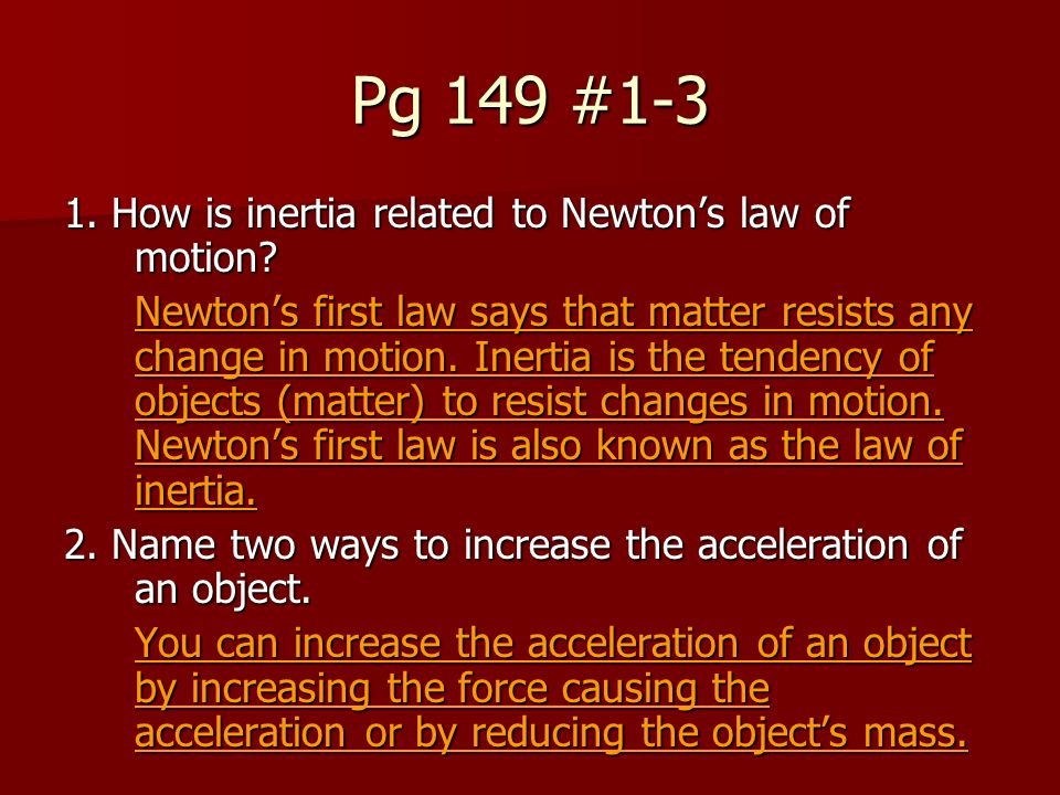 Pg 149 #1-3 1. How is inertia related to Newton's law of motion? Newton's first law says that matter resists any change in motion. Inertia is the tend