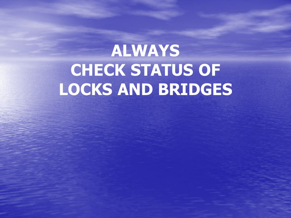 ALWAYS CHECK STATUS OF LOCKS AND BRIDGES