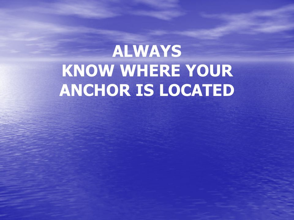 ALWAYS KNOW WHERE YOUR ANCHOR IS LOCATED